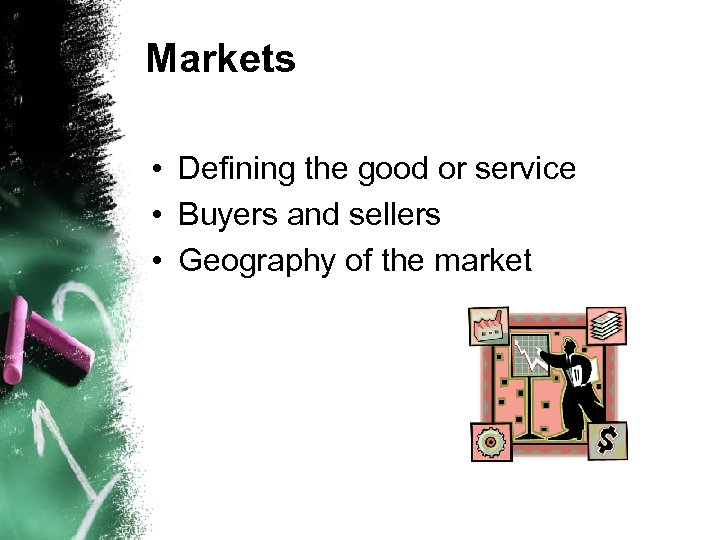 Markets • Defining the good or service • Buyers and sellers • Geography of