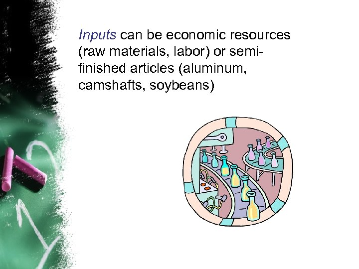 Inputs can be economic resources (raw materials, labor) or semifinished articles (aluminum, camshafts, soybeans)