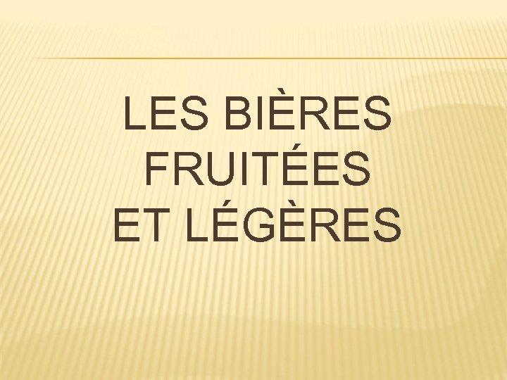 LES BIÈRES FRUITÉES ET LÉGÈRES