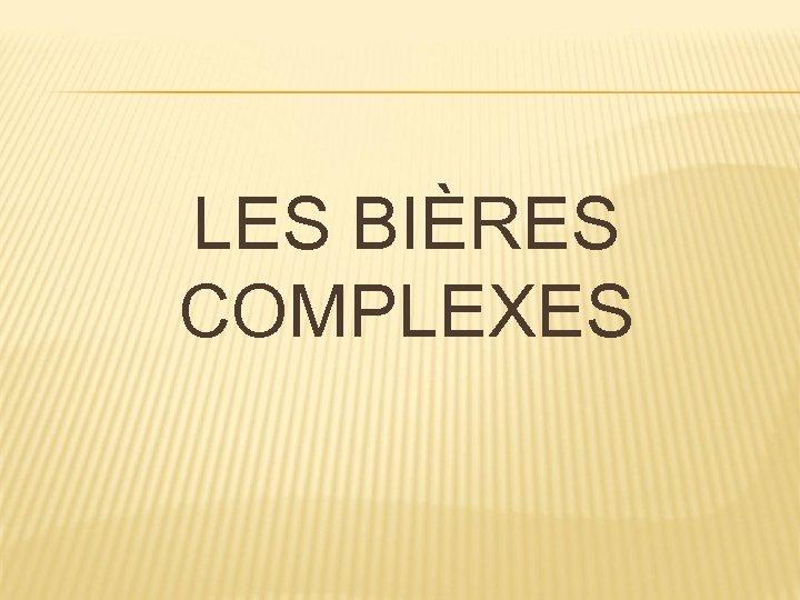 LES BIÈRES COMPLEXES