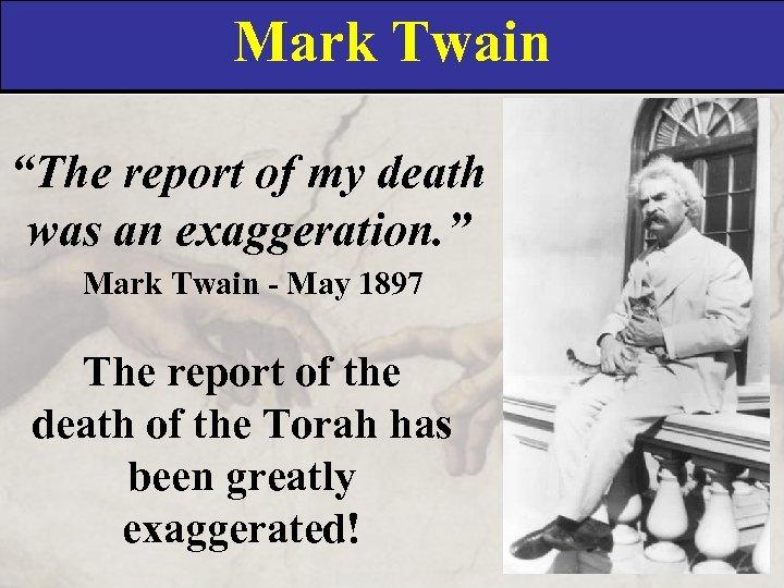 "Mark Twain ""The report of my death was an exaggeration. "" Mark Twain -"