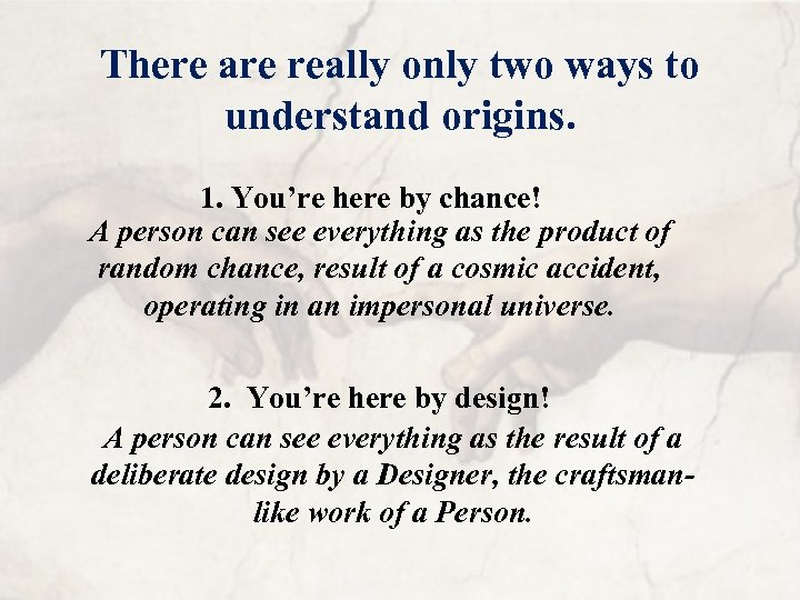 There are really only two ways to understand origins. 1. You're here by chance!