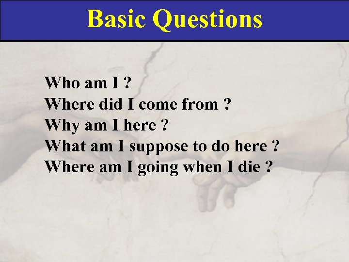 Basic Questions Who am I ? Where did I come from ? Why am