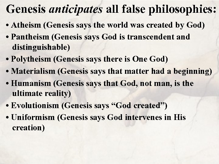 Genesis anticipates all false philosophies: • Atheism (Genesis says the world was created by