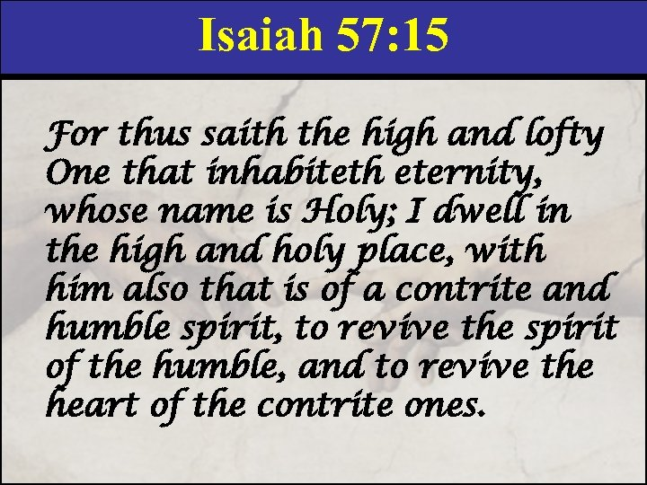 Isaiah 57: 15 For thus saith the high and lofty One that inhabiteth eternity,