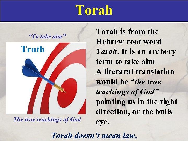 "Torah ""To take aim"" Truth The true teachings of God Torah is from the"