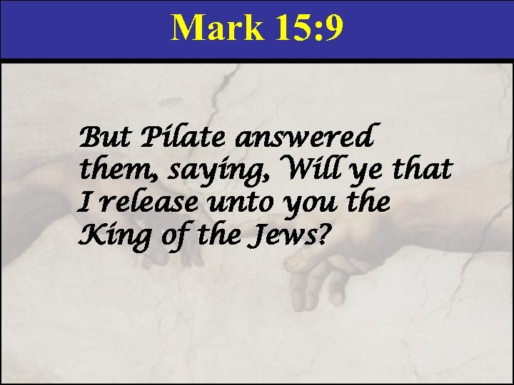 Mark 15: 9 But Pilate answered them, saying, Will ye that I release unto