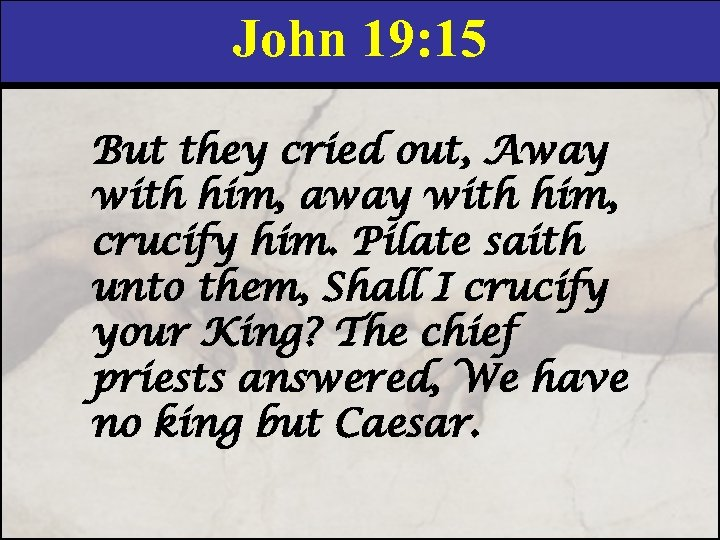 John 19: 15 But they cried out, Away with him, away with him, crucify