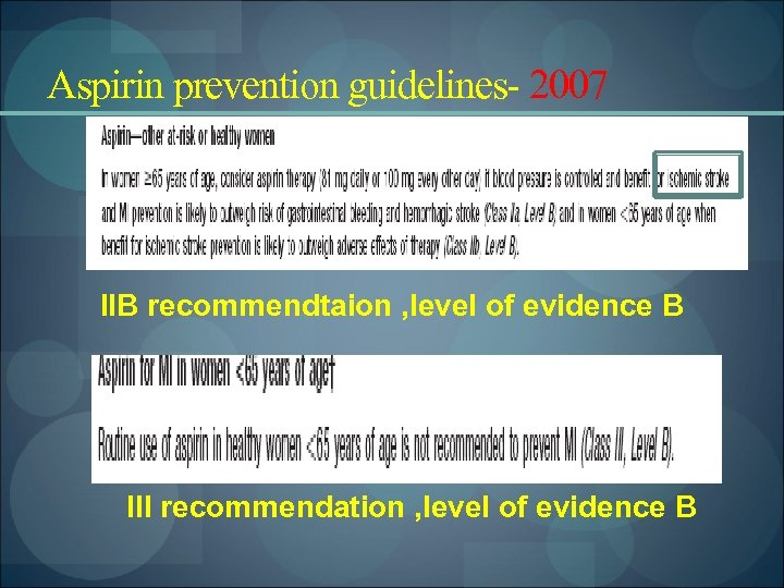 Aspirin prevention guidelines- 2007 IIB recommendtaion , level of evidence B III recommendation ,