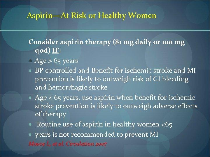 Aspirin—At Risk or Healthy Women Consider aspirin therapy (81 mg daily or 100 mg