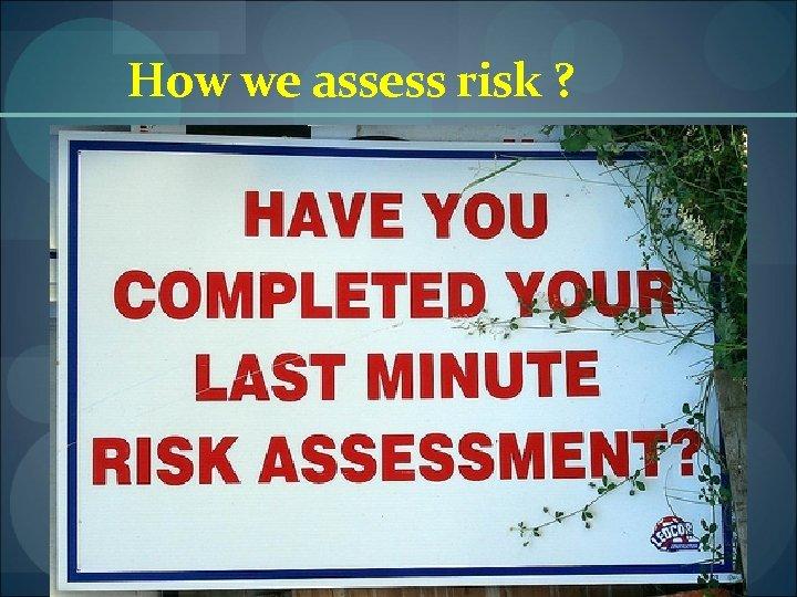 How we assess risk ?