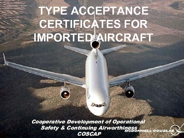 TYPE ACCEPTANCE CERTIFICATES FOR IMPORTED AIRCRAFT Cooperative Development of Operational Safety & Continuing Airworthiness