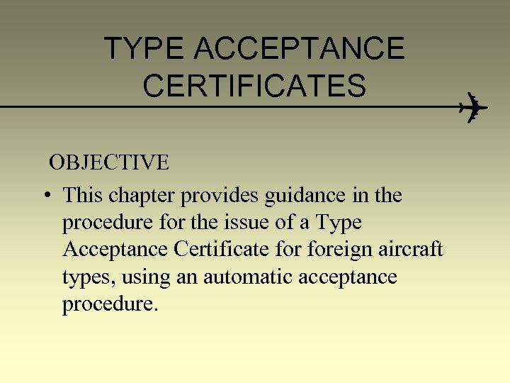 TYPE ACCEPTANCE CERTIFICATES OBJECTIVE • This chapter provides guidance in the procedure for the