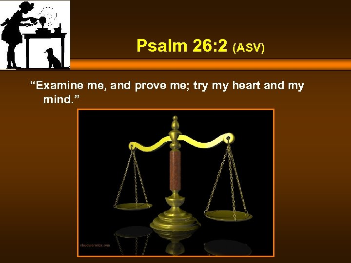 "Psalm 26: 2 (ASV) ""Examine me, and prove me; try my heart and my"