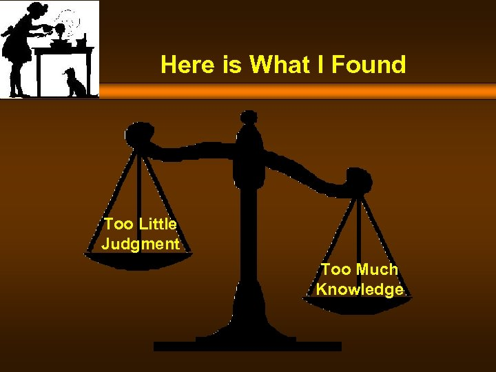 Here is What I Found Too Little Judgment Too Much Knowledge