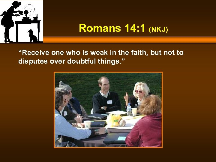 "Romans 14: 1 (NKJ) ""Receive one who is weak in the faith, but not"