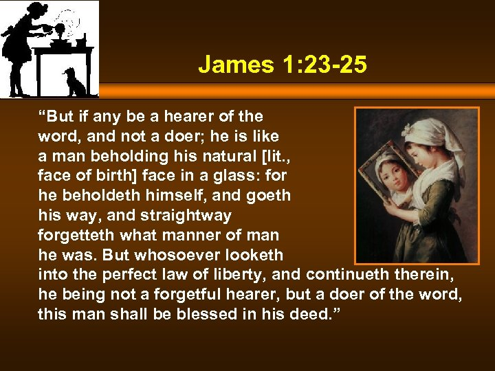 "James 1: 23 -25 ""But if any be a hearer of the word, and"