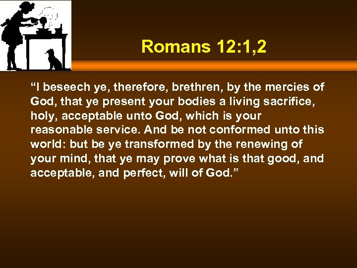 "Romans 12: 1, 2 ""I beseech ye, therefore, brethren, by the mercies of God,"