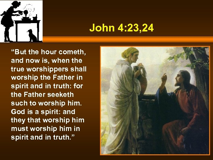 "John 4: 23, 24 ""But the hour cometh, and now is, when the true"