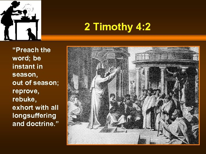 "2 Timothy 4: 2 ""Preach the word; be instant in season, out of season;"