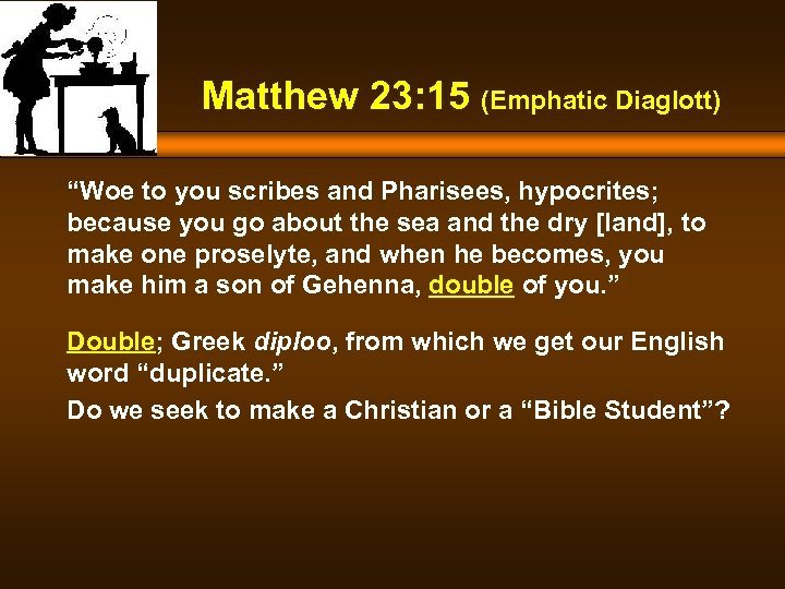 "Matthew 23: 15 (Emphatic Diaglott) ""Woe to you scribes and Pharisees, hypocrites; because you"
