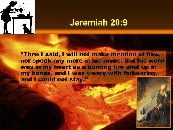 "Jeremiah 20: 9 ""Then I said, I will not make mention of him, nor"