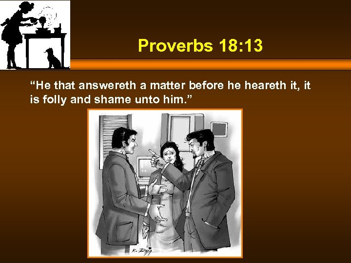 "Proverbs 18: 13 ""He that answereth a matter before he heareth it, it is"