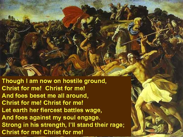 Though I am now on hostile ground, Christ for me! And foes beset me