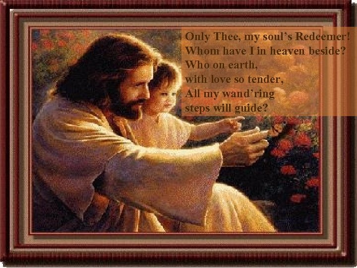 Only Thee, my soul's Redeemer! Whom have I in heaven beside? Who on earth,