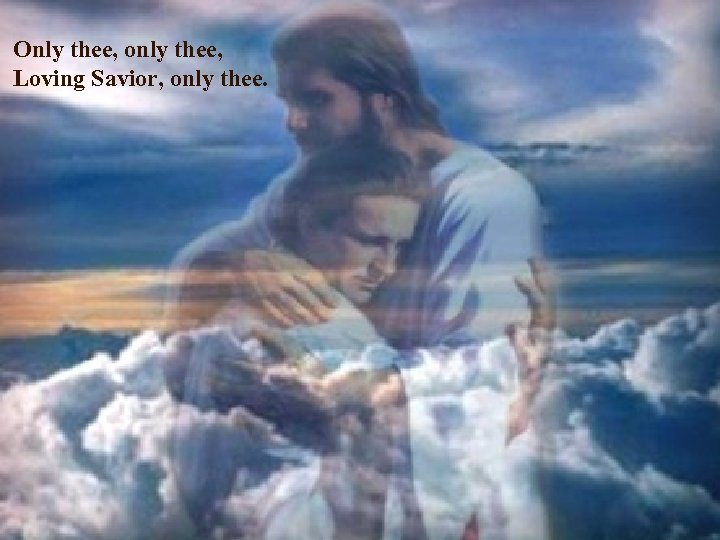 Only thee, only thee, Loving Savior, only thee.