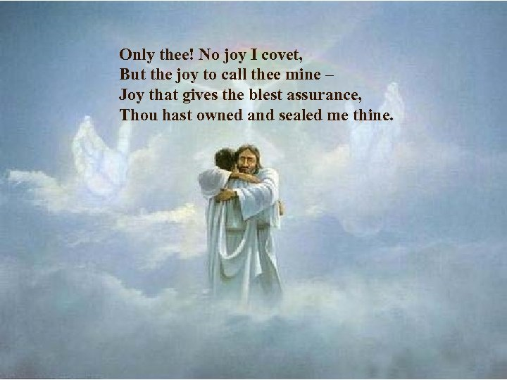 Only thee! No joy I covet, But the joy to call thee mine –
