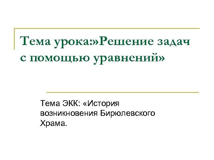 Тема урока: » Решение задач с помощью уравнений» Тема ЭКК: «История возникновения Бирюлевского Храма.