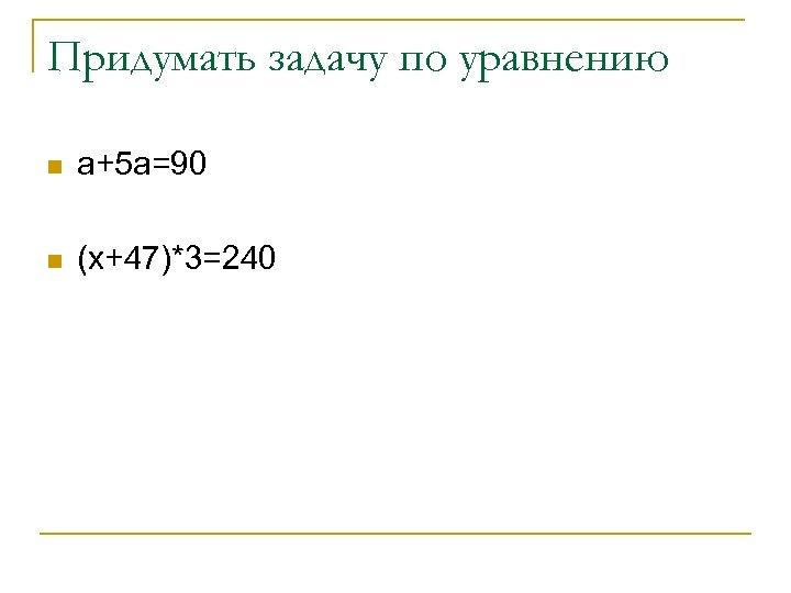Придумать задачу по уравнению n а+5 а=90 n (х+47)*3=240