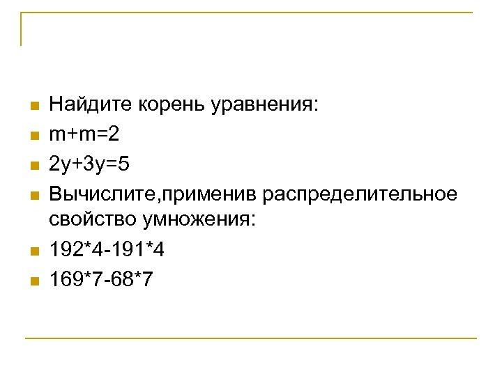 n n n Найдите корень уравнения: m+m=2 2 у+3 у=5 Вычислите, применив распределительное свойство