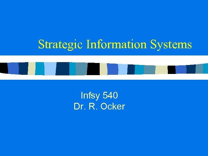 Strategic Information Systems Infsy 540 Dr. R. Ocker