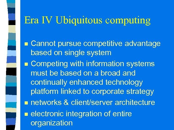 Era IV Ubiquitous computing n n Cannot pursue competitive advantage based on single system