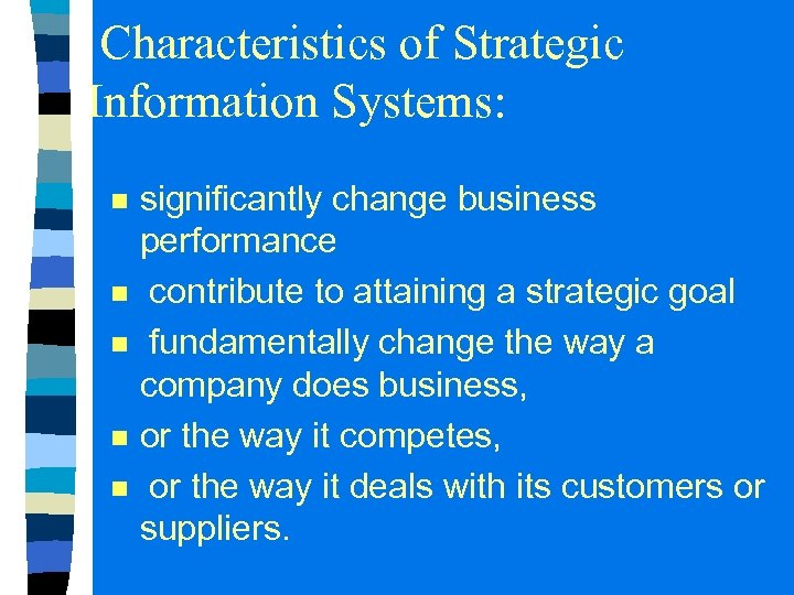 Characteristics of Strategic Information Systems: n n n significantly change business performance contribute to