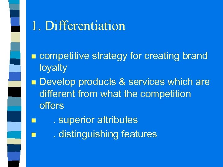 1. Differentiation n n competitive strategy for creating brand loyalty Develop products & services