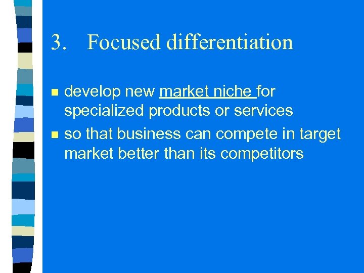 3. Focused differentiation n n develop new market niche for specialized products or services