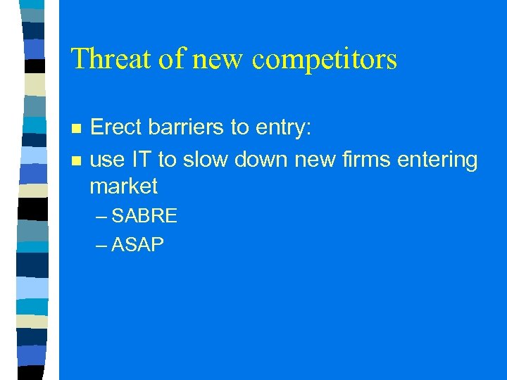 Threat of new competitors n n Erect barriers to entry: use IT to slow