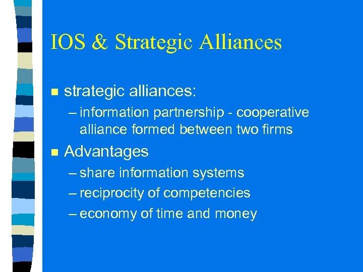 IOS & Strategic Alliances n strategic alliances: – information partnership - cooperative alliance formed