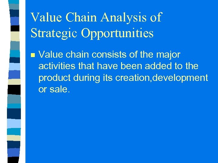 Value Chain Analysis of Strategic Opportunities n Value chain consists of the major activities