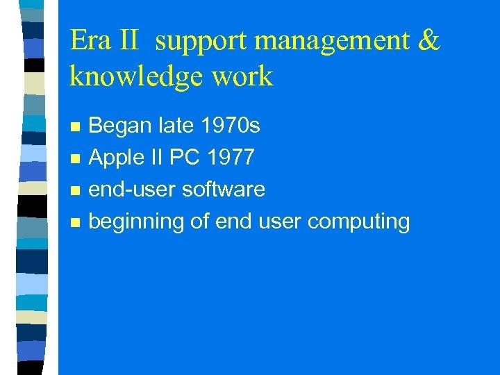 Era II support management & knowledge work n n Began late 1970 s Apple