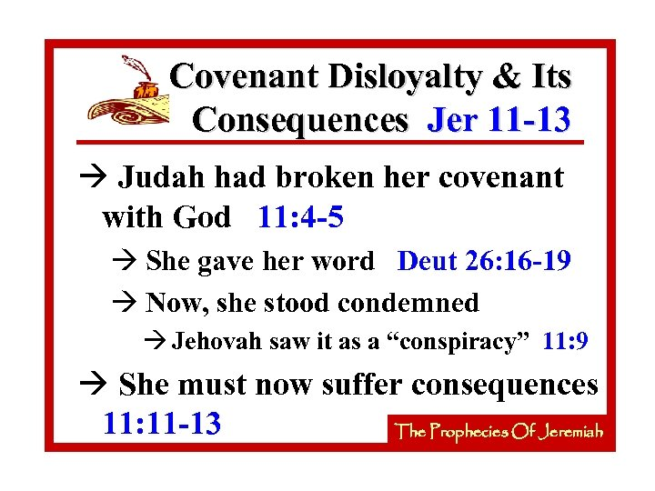 Covenant Disloyalty & Its Consequences Jer 11 -13 à Judah had broken her covenant