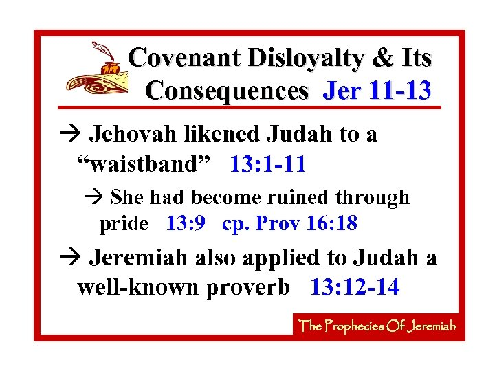 Covenant Disloyalty & Its Consequences Jer 11 -13 à Jehovah likened Judah to a