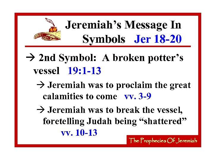 Jeremiah's Message In Symbols Jer 18 -20 à 2 nd Symbol: A broken potter's