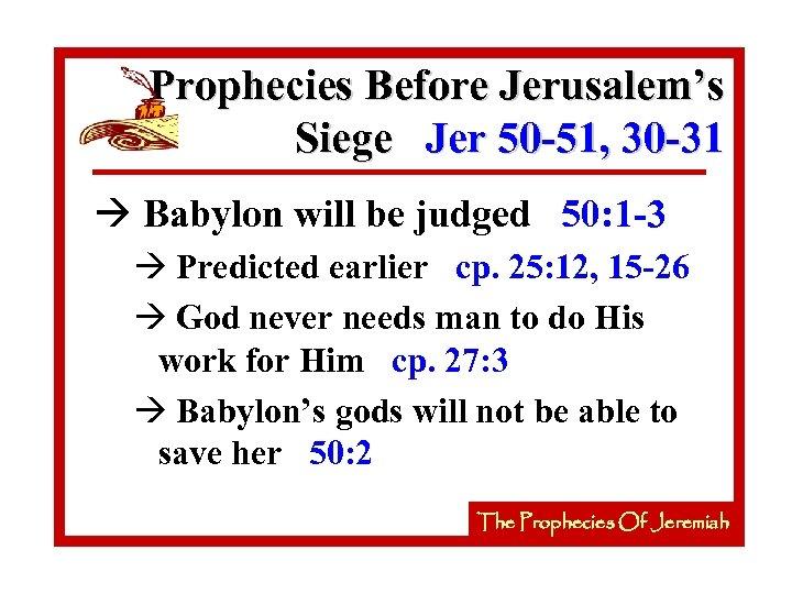 Prophecies Before Jerusalem's Siege Jer 50 -51, 30 -31 à Babylon will be judged