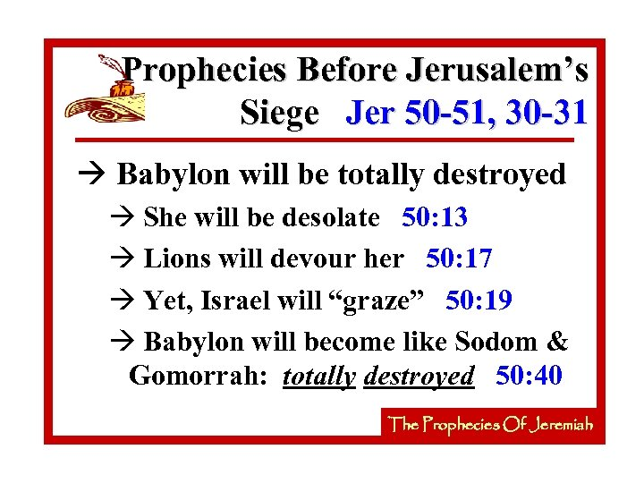 Prophecies Before Jerusalem's Siege Jer 50 -51, 30 -31 à Babylon will be totally