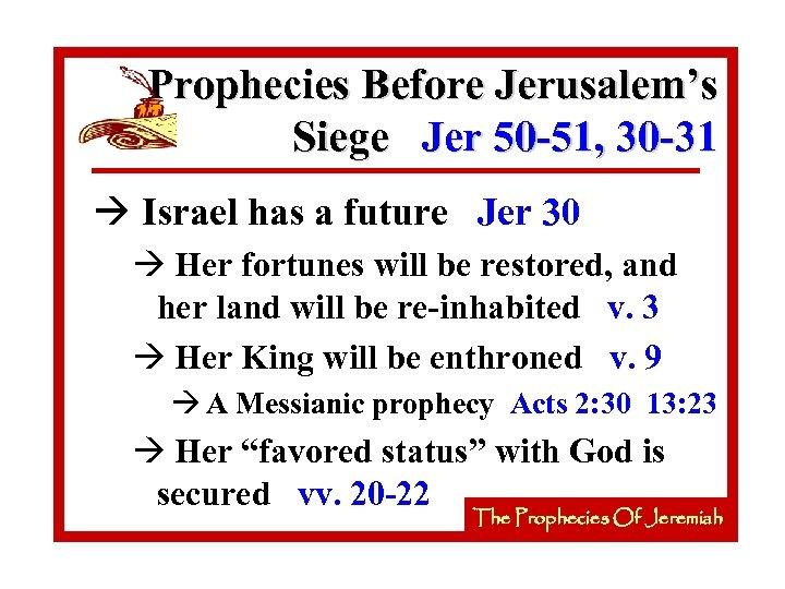 Prophecies Before Jerusalem's Siege Jer 50 -51, 30 -31 à Israel has a future