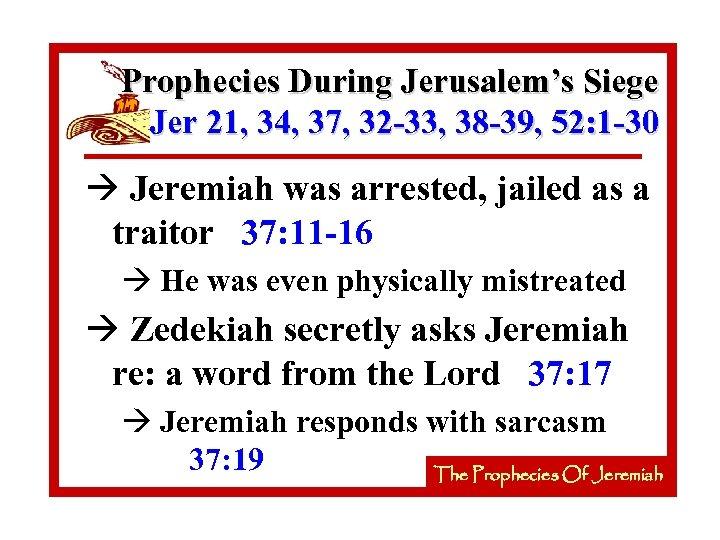 Prophecies During Jerusalem's Siege Jer 21, 34, 37, 32 -33, 38 -39, 52: 1